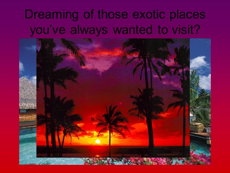 Dreaming of those exotic places youve always wanted to visit?