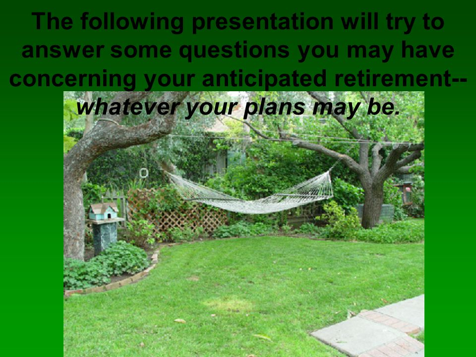 The following presentation will try to answer some questions you may have concerning your anticipated retirement-- whatever your plans may be.