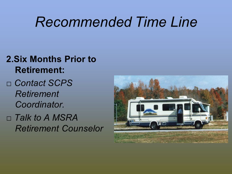 Recommended Time Line 2.Six Months Prior to Retirement: Contact SCPS Retirement Coordinator.