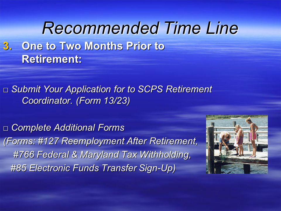 Recommended Time Line 3.One to Two Months Prior to Retirement: Submit Your Application for to SCPS Retirement Coordinator.
