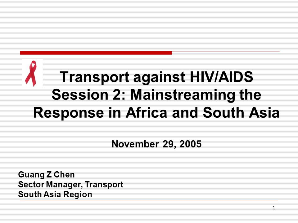 1 Transport against HIV/AIDS Session 2: Mainstreaming the Response in Africa and South Asia November 29, 2005 Guang Z Chen Sector Manager, Transport South Asia Region