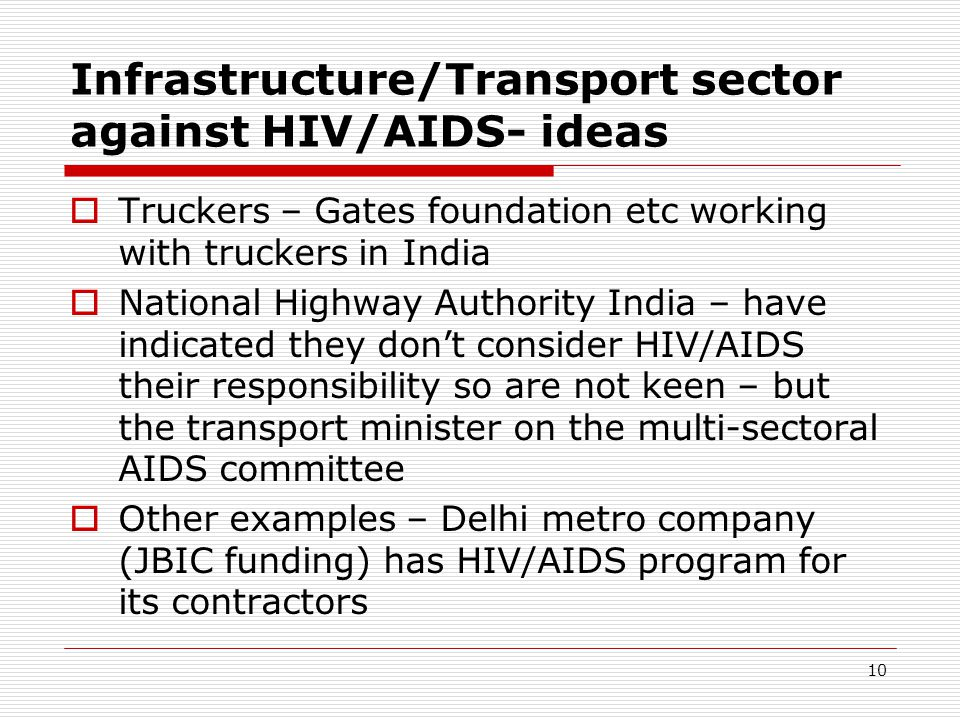 10 Infrastructure/Transport sector against HIV/AIDS- ideas Truckers – Gates foundation etc working with truckers in India National Highway Authority India – have indicated they dont consider HIV/AIDS their responsibility so are not keen – but the transport minister on the multi-sectoral AIDS committee Other examples – Delhi metro company (JBIC funding) has HIV/AIDS program for its contractors
