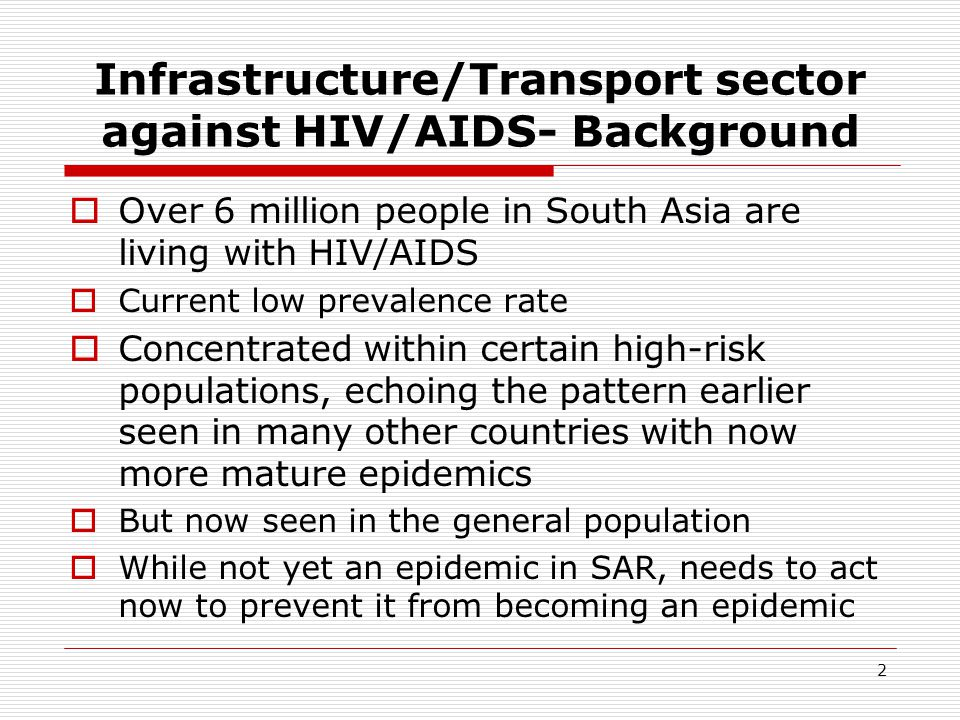 2 Infrastructure/Transport sector against HIV/AIDS- Background Over 6 million people in South Asia are living with HIV/AIDS Current low prevalence rate Concentrated within certain high-risk populations, echoing the pattern earlier seen in many other countries with now more mature epidemics But now seen in the general population While not yet an epidemic in SAR, needs to act now to prevent it from becoming an epidemic