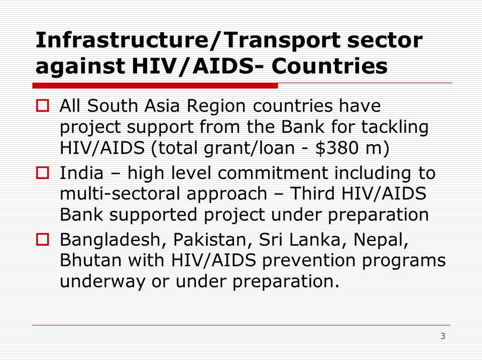 3 Infrastructure/Transport sector against HIV/AIDS- Countries All South Asia Region countries have project support from the Bank for tackling HIV/AIDS (total grant/loan - $380 m) India – high level commitment including to multi-sectoral approach – Third HIV/AIDS Bank supported project under preparation Bangladesh, Pakistan, Sri Lanka, Nepal, Bhutan with HIV/AIDS prevention programs underway or under preparation.