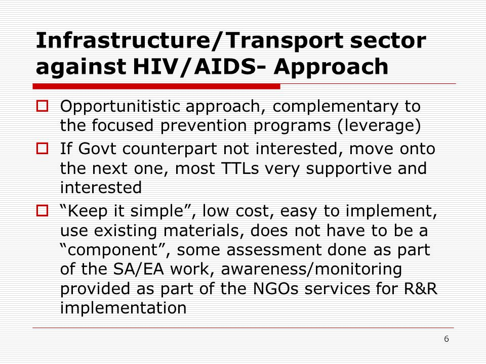 6 Infrastructure/Transport sector against HIV/AIDS- Approach Opportunitistic approach, complementary to the focused prevention programs (leverage) If Govt counterpart not interested, move onto the next one, most TTLs very supportive and interested Keep it simple, low cost, easy to implement, use existing materials, does not have to be a component, some assessment done as part of the SA/EA work, awareness/monitoring provided as part of the NGOs services for R&R implementation
