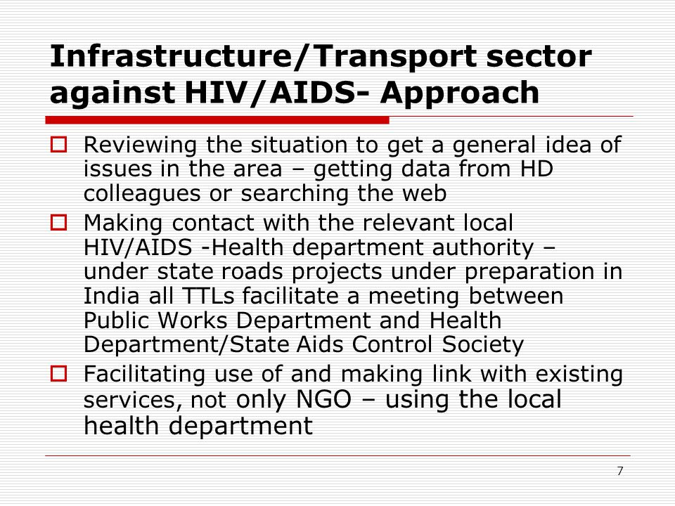 7 Infrastructure/Transport sector against HIV/AIDS- Approach Reviewing the situation to get a general idea of issues in the area – getting data from HD colleagues or searching the web Making contact with the relevant local HIV/AIDS -Health department authority – under state roads projects under preparation in India all TTLs facilitate a meeting between Public Works Department and Health Department/State Aids Control Society Facilitating use of and making link with existing services, not only NGO – using the local health department