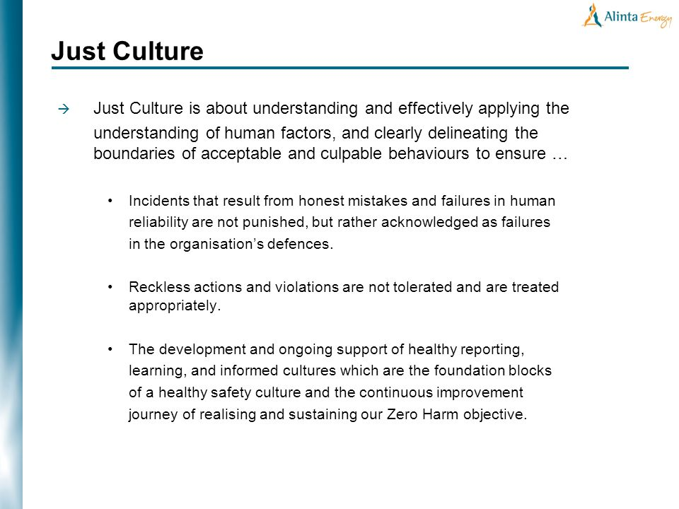 Just Culture is about understanding and effectively applying the understanding of human factors, and clearly delineating the boundaries of acceptable and culpable behaviours to ensure … Incidents that result from honest mistakes and failures in human reliability are not punished, but rather acknowledged as failures in the organisations defences.