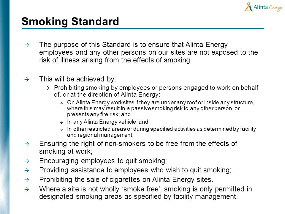 The purpose of this Standard is to ensure that Alinta Energy employees and any other persons on our sites are not exposed to the risk of illness arising from the effects of smoking.