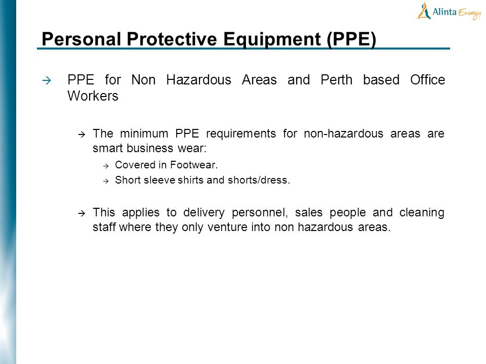 Personal Protective Equipment (PPE) PPE for Non Hazardous Areas and Perth based Office Workers The minimum PPE requirements for non-hazardous areas are smart business wear: Covered in Footwear.
