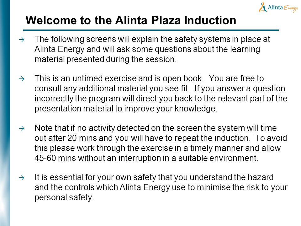 Welcome to the Alinta Plaza Induction The following screens will explain the safety systems in place at Alinta Energy and will ask some questions about the learning material presented during the session.