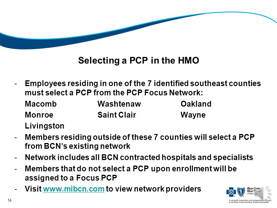 Selecting a PCP in the HMO -Employees residing in one of the 7 identified southeast counties must select a PCP from the PCP Focus Network: MacombWashtenawOakland MonroeSaint ClairWayne Livingston -Members residing outside of these 7 counties will select a PCP from BCNs existing network -Network includes all BCN contracted hospitals and specialists -Members that do not select a PCP upon enrollment will be assigned to a Focus PCP -Visit www.mibcn.com to view network providerswww.mibcn.com 14