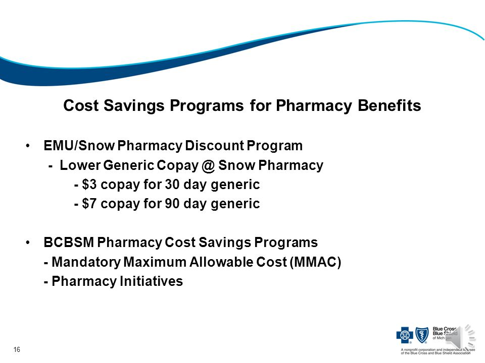 Cost Savings Programs for Pharmacy Benefits EMU/Snow Pharmacy Discount Program - Lower Generic Copay @ Snow Pharmacy - $3 copay for 30 day generic - $7 copay for 90 day generic BCBSM Pharmacy Cost Savings Programs - Mandatory Maximum Allowable Cost (MMAC) - Pharmacy Initiatives 16