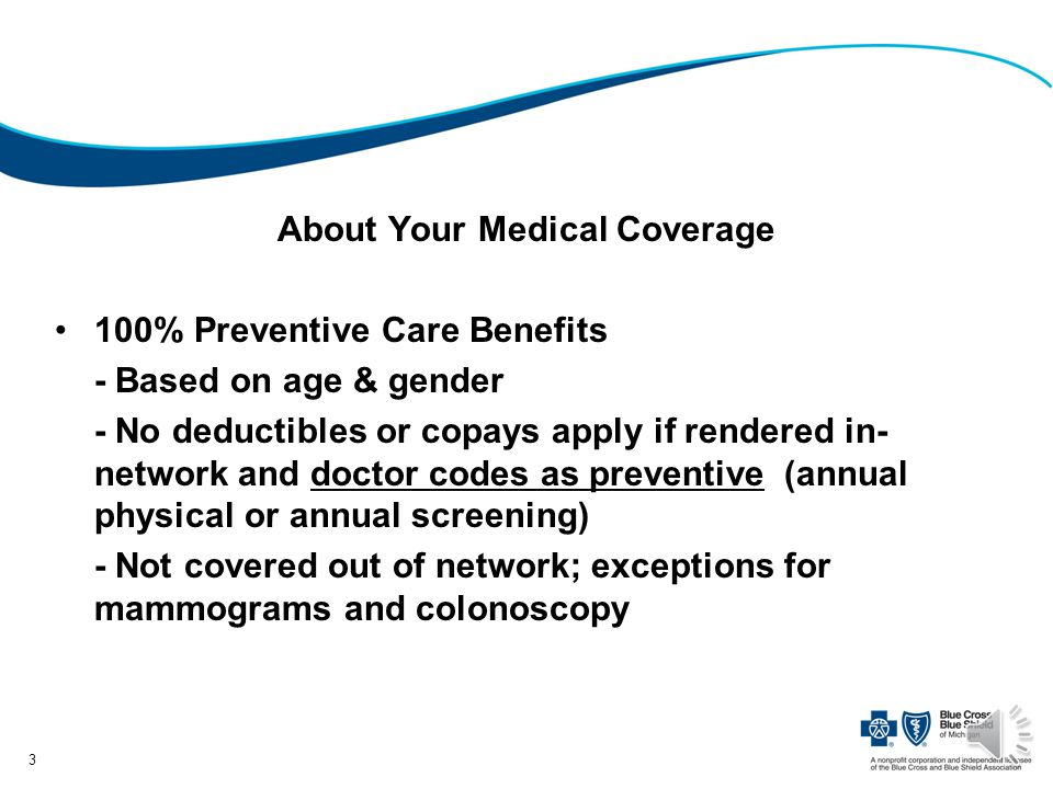 About Your Medical Coverage 100% Preventive Care Benefits - Based on age & gender - No deductibles or copays apply if rendered in- network and doctor codes as preventive (annual physical or annual screening) - Not covered out of network; exceptions for mammograms and colonoscopy 3