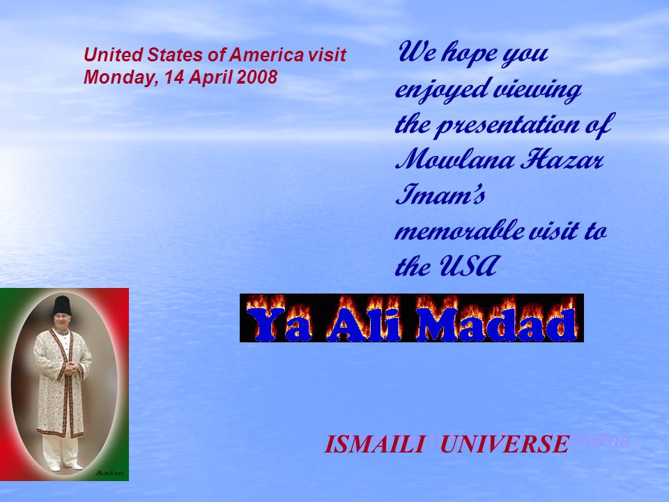 We hope you enjoyed viewing the presentation of Mowlana Hazar Imams memorable visit to the USA United States of America visit Monday, 14 April 2008 Fr