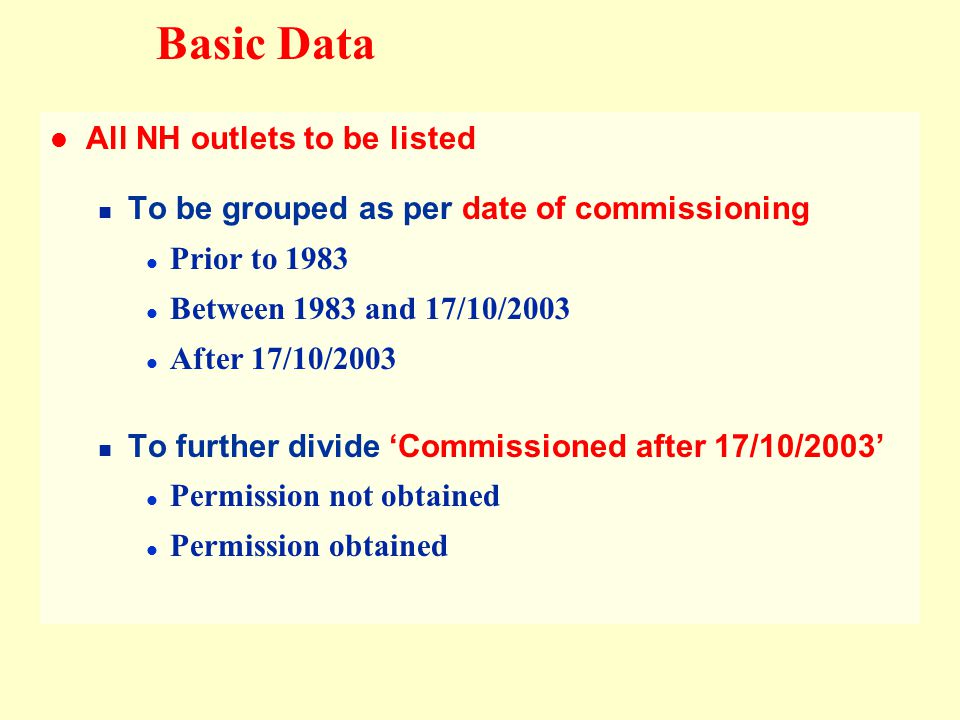 All NH outlets to be listed To be grouped as per date of commissioning Prior to 1983 Between 1983 and 17/10/2003 After 17/10/2003 To further divide Commissioned after 17/10/2003 Permission not obtained Permission obtained Basic Data