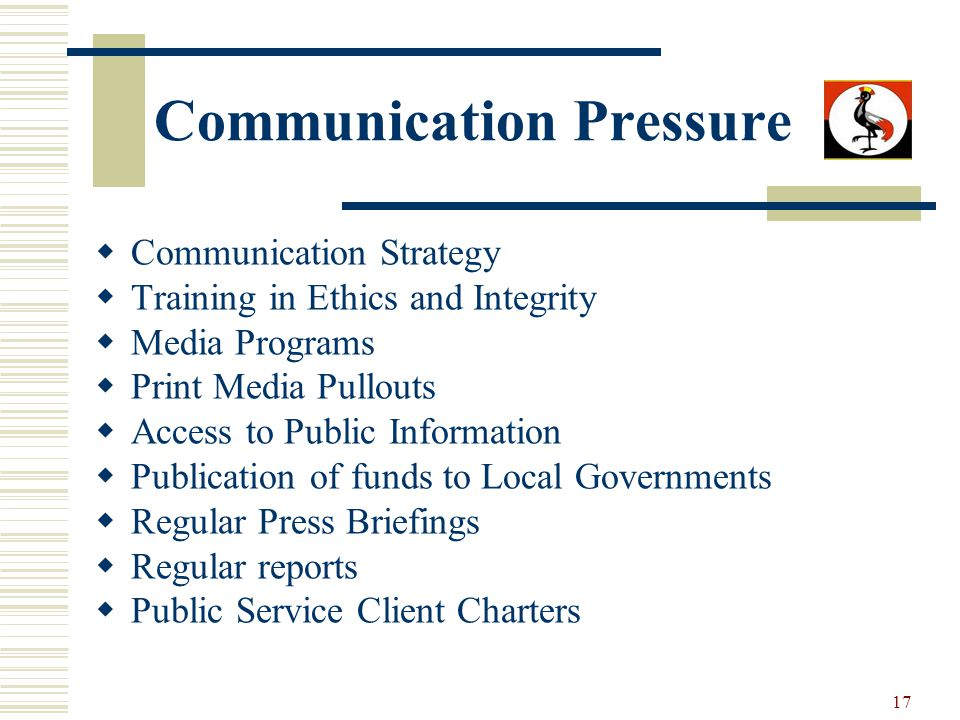 17 Communication Pressure Communication Strategy Training in Ethics and Integrity Media Programs Print Media Pullouts Access to Public Information Publication of funds to Local Governments Regular Press Briefings Regular reports Public Service Client Charters