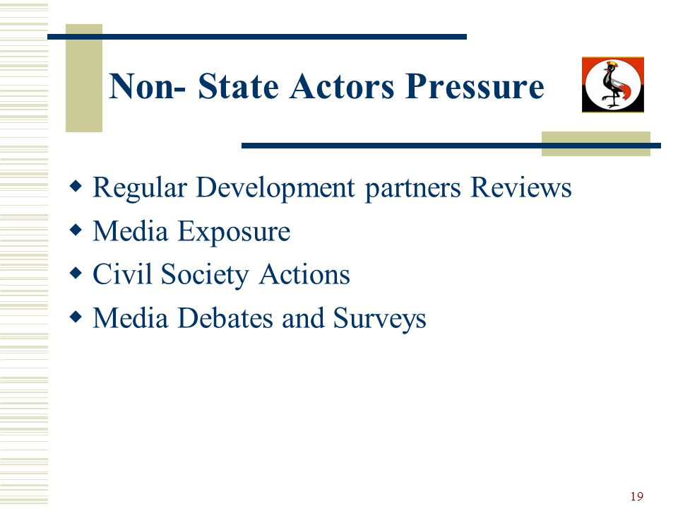 19 Non- State Actors Pressure Regular Development partners Reviews Media Exposure Civil Society Actions Media Debates and Surveys