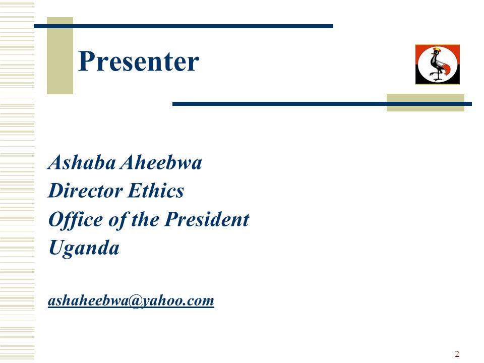 2 Presenter Ashaba Aheebwa Director Ethics Office of the President Uganda ashaheebwa@yahoo.com