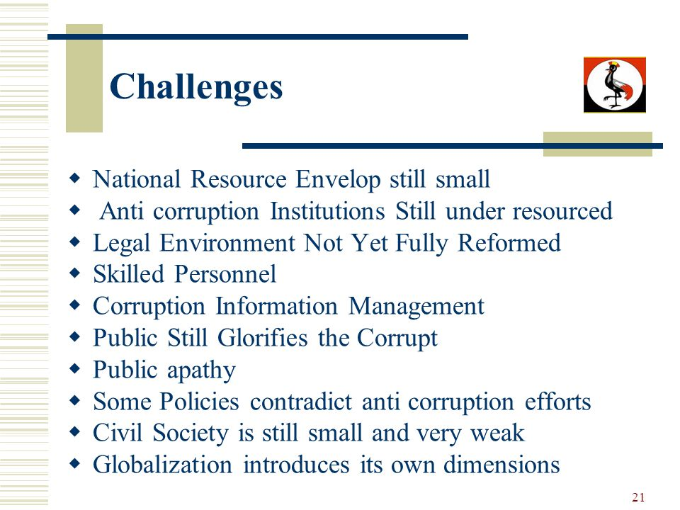 21 Challenges National Resource Envelop still small Anti corruption Institutions Still under resourced Legal Environment Not Yet Fully Reformed Skille
