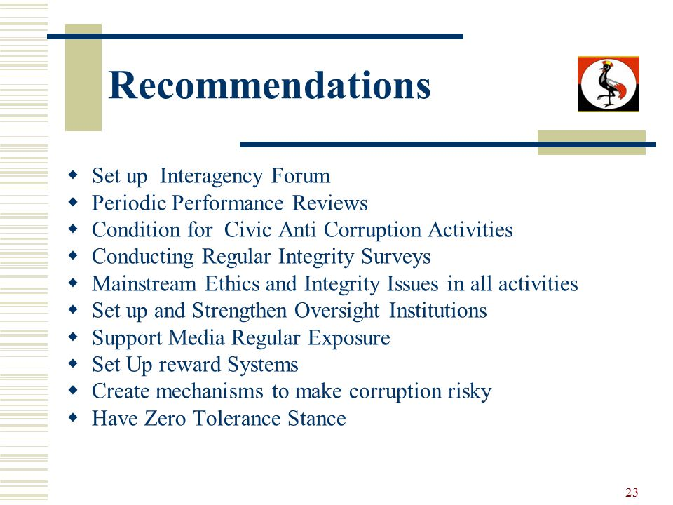 23 Recommendations Set up Interagency Forum Periodic Performance Reviews Condition for Civic Anti Corruption Activities Conducting Regular Integrity Surveys Mainstream Ethics and Integrity Issues in all activities Set up and Strengthen Oversight Institutions Support Media Regular Exposure Set Up reward Systems Create mechanisms to make corruption risky Have Zero Tolerance Stance