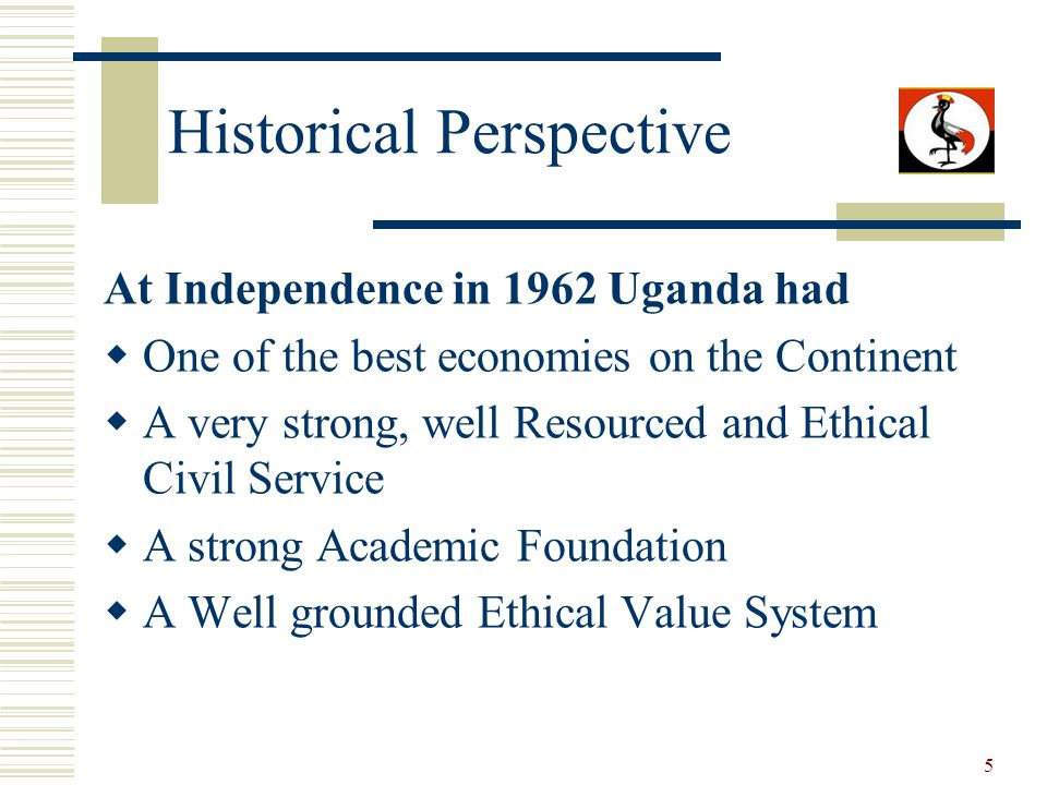 5 Historical Perspective At Independence in 1962 Uganda had One of the best economies on the Continent A very strong, well Resourced and Ethical Civil