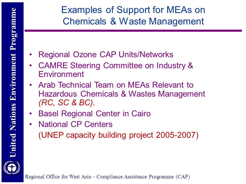 United Nations Environment Programme Regional Office for West Asia – Compliance Assistance Programme (CAP) Examples of Support for MEAs on Chemicals & Waste Management Regional Ozone CAP Units/Networks CAMRE Steering Committee on Industry & Environment Arab Technical Team on MEAs Relevant to Hazardous Chemicals & Wastes Management (RC, SC & BC).