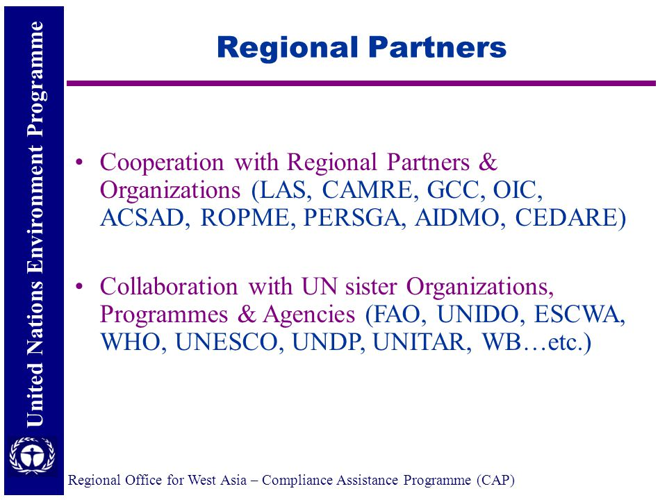 United Nations Environment Programme Regional Office for West Asia – Compliance Assistance Programme (CAP) Regional Partners Cooperation with Regional Partners & Organizations (LAS, CAMRE, GCC, OIC, ACSAD, ROPME, PERSGA, AIDMO, CEDARE) Collaboration with UN sister Organizations, Programmes & Agencies (FAO, UNIDO, ESCWA, WHO, UNESCO, UNDP, UNITAR, WB…etc.)