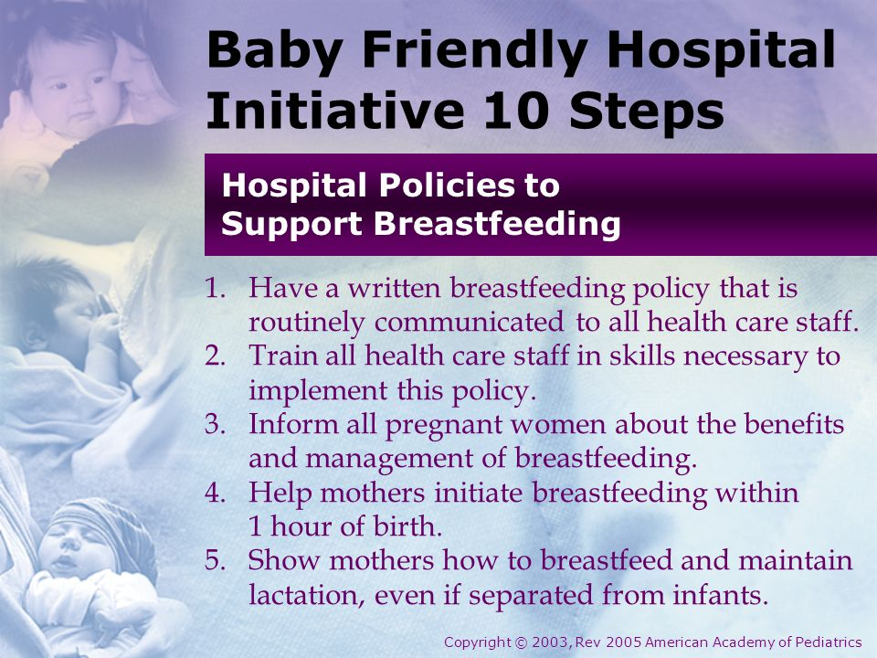 Baby Friendly Hospital Initiative 10 Steps 1.Have a written breastfeeding policy that is routinely communicated to all health care staff.