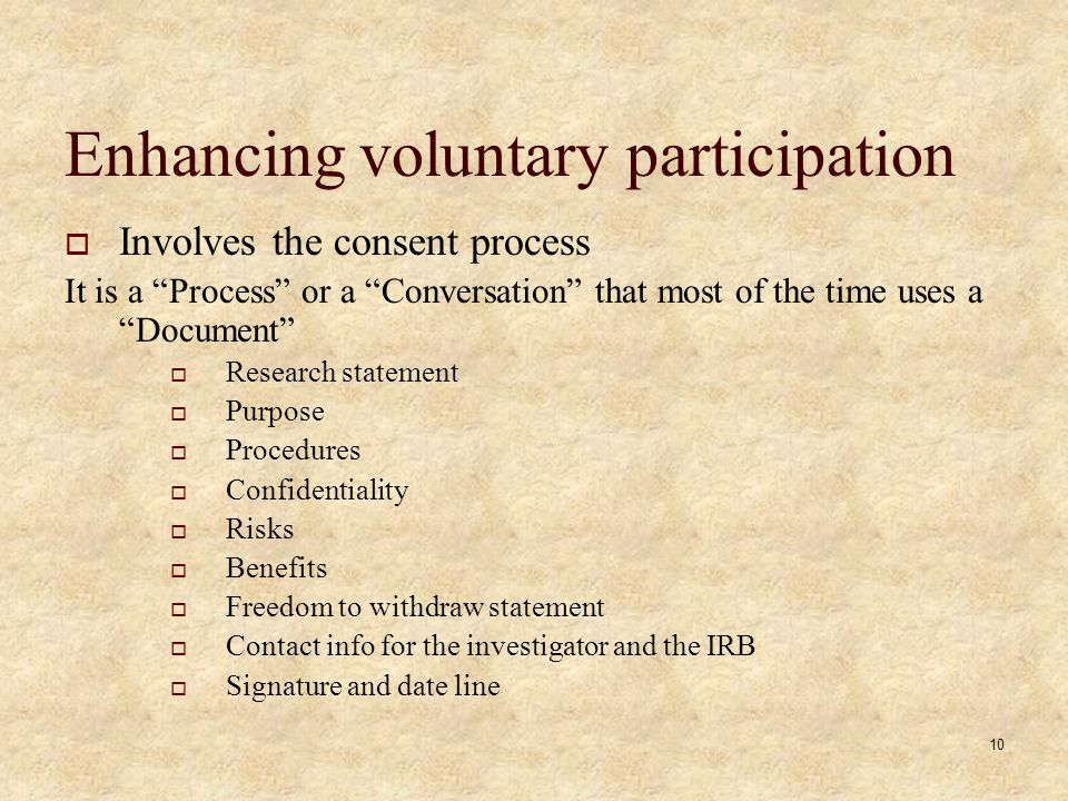 10 Enhancing voluntary participation Involves the consent process It is a Process or a Conversation that most of the time uses a Document Research statement Purpose Procedures Confidentiality Risks Benefits Freedom to withdraw statement Contact info for the investigator and the IRB Signature and date line