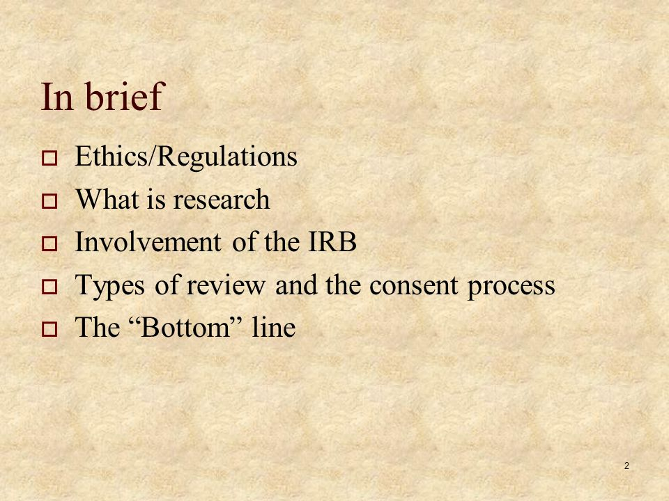 2 In brief Ethics/Regulations What is research Involvement of the IRB Types of review and the consent process The Bottom line