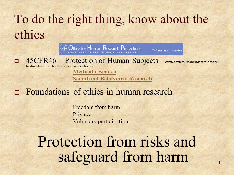 4 To do the right thing, know about the ethics 45CFR46 - Protection of Human Subjects - ensures minimal standards for the ethical treatment of research subjects based on past history Medical research Social and Behavioral Research Foundations of ethics in human research Freedom from harm Privacy Voluntary participation Protection from risks and safeguard from harm