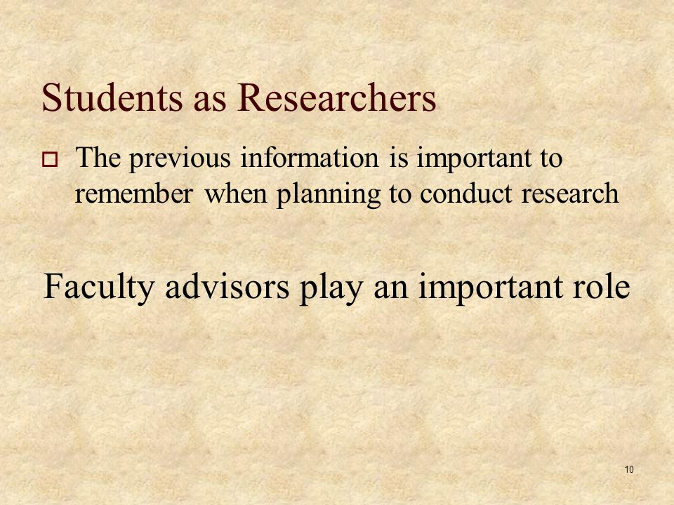 Students as Researchers The previous information is important to remember when planning to conduct research Faculty advisors play an important role 10