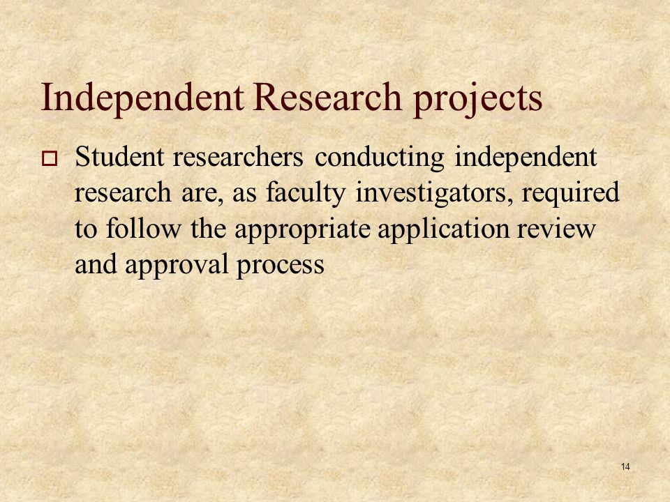 Independent Research projects Student researchers conducting independent research are, as faculty investigators, required to follow the appropriate application review and approval process 14