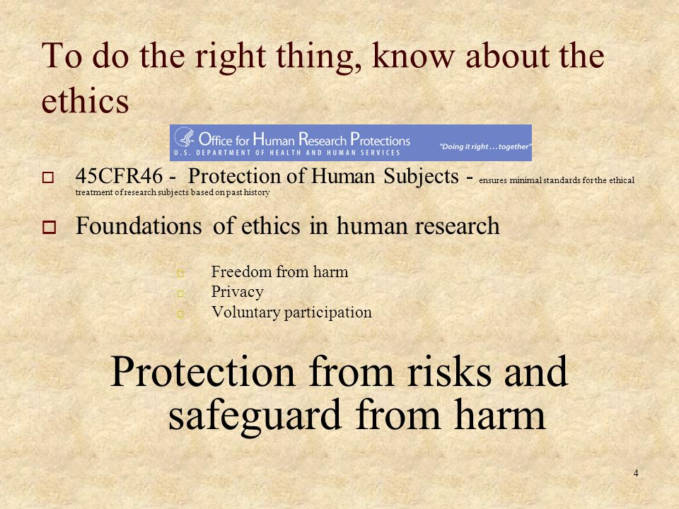 4 To do the right thing, know about the ethics 45CFR46 - Protection of Human Subjects - ensures minimal standards for the ethical treatment of research subjects based on past history Foundations of ethics in human research Freedom from harm Privacy Voluntary participation Protection from risks and safeguard from harm
