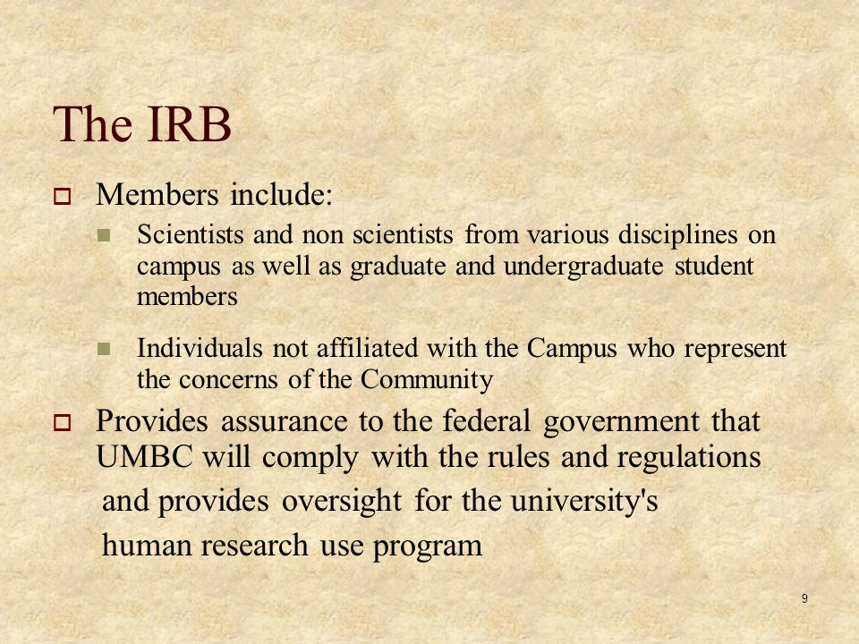 9 The IRB Members include: Scientists and non scientists from various disciplines on campus as well as graduate and undergraduate student members Individuals not affiliated with the Campus who represent the concerns of the Community Provides assurance to the federal government that UMBC will comply with the rules and regulations and provides oversight for the university s human research use program