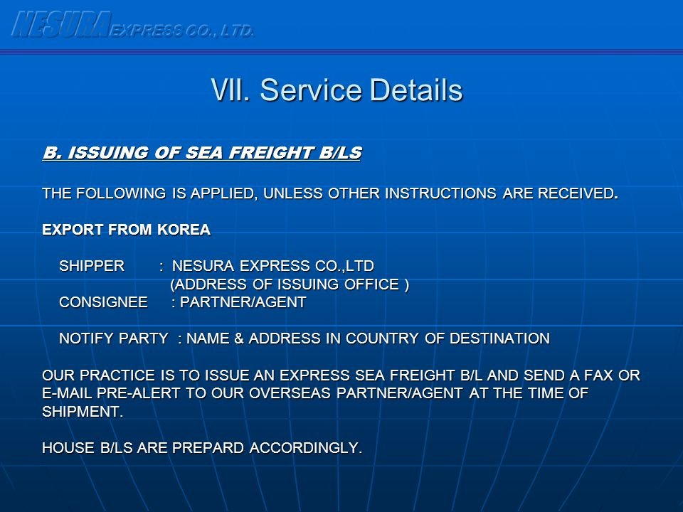 B. ISSUING OF SEA FREIGHT B/LS THE FOLLOWING IS APPLIED, UNLESS OTHER INSTRUCTIONS ARE RECEIVED. EXPORT FROM KOREA SHIPPER : NESURA EXPRESS CO.,LTD SH