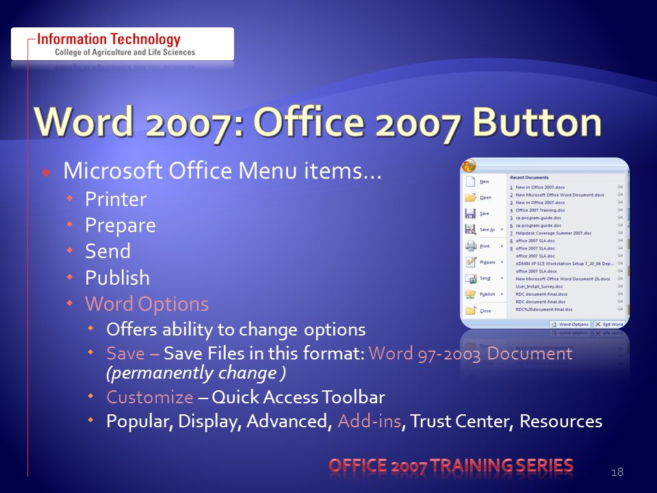 Microsoft Office Menu items… Printer Prepare Send Publish Word Options Offers ability to change options Save – Save Files in this format: Word 97-2003 Document (permanently change ) Customize – Quick Access Toolbar Popular, Display, Advanced, Add-ins, Trust Center, Resources 18