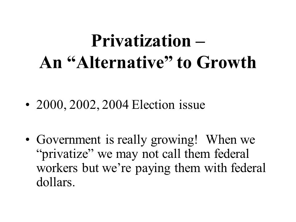 Privatization – An Alternative to Growth 2000, 2002, 2004 Election issue Government is really growing.