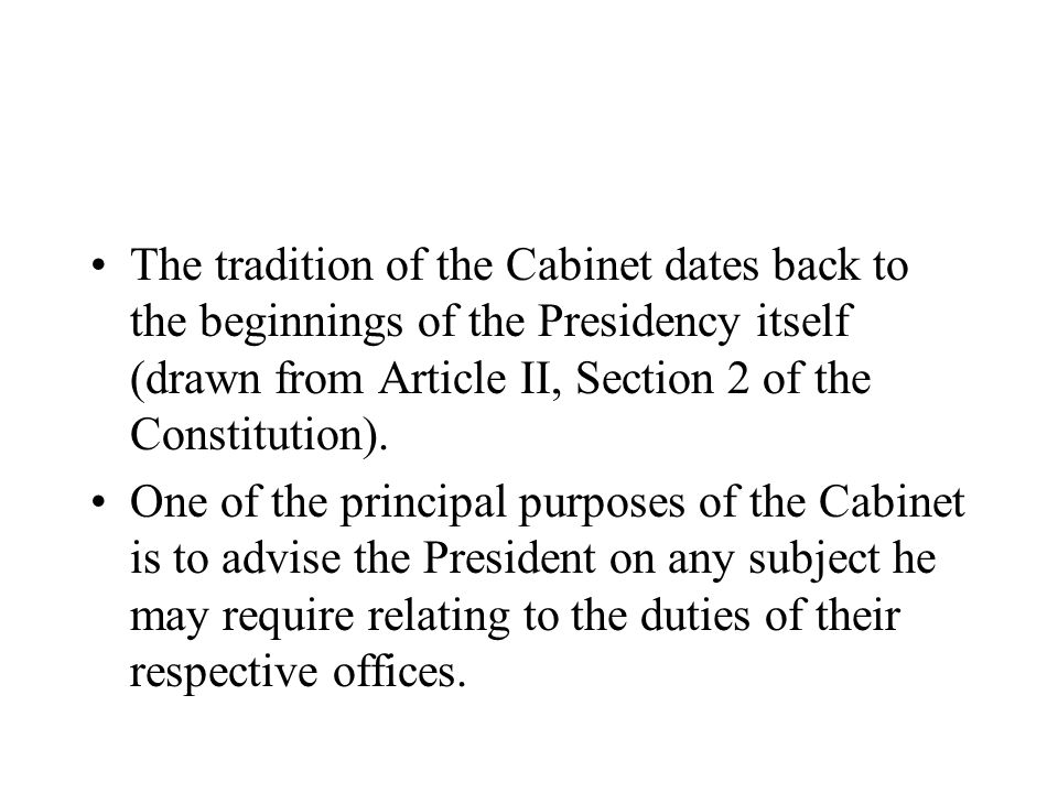 The tradition of the Cabinet dates back to the beginnings of the Presidency itself (drawn from Article II, Section 2 of the Constitution).