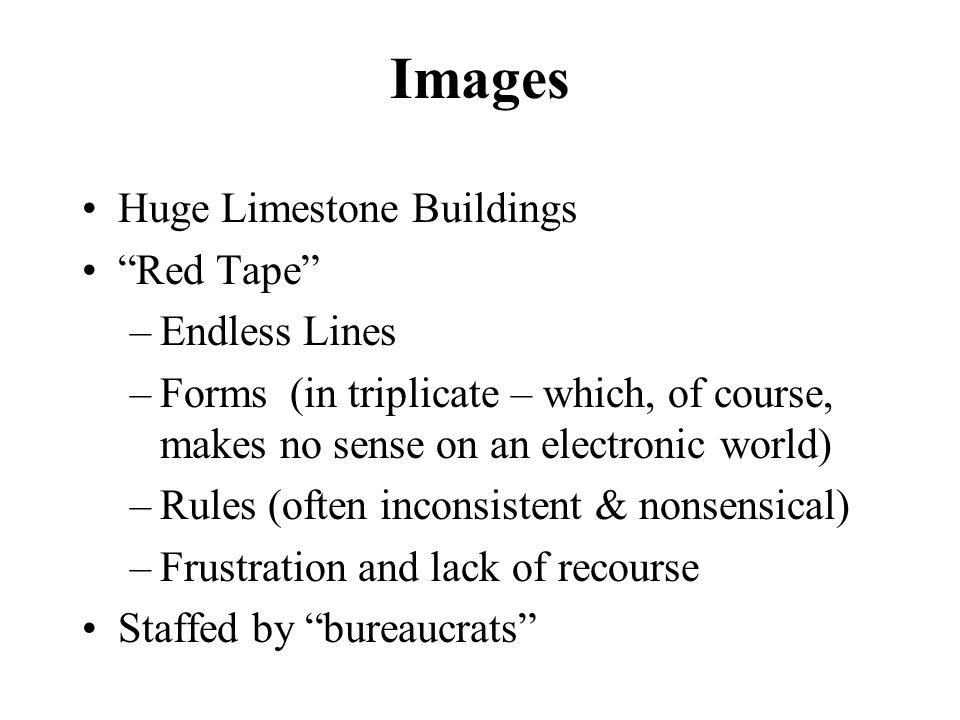 Images Huge Limestone Buildings Red Tape –Endless Lines –Forms (in triplicate – which, of course, makes no sense on an electronic world) –Rules (often inconsistent & nonsensical) –Frustration and lack of recourse Staffed by bureaucrats