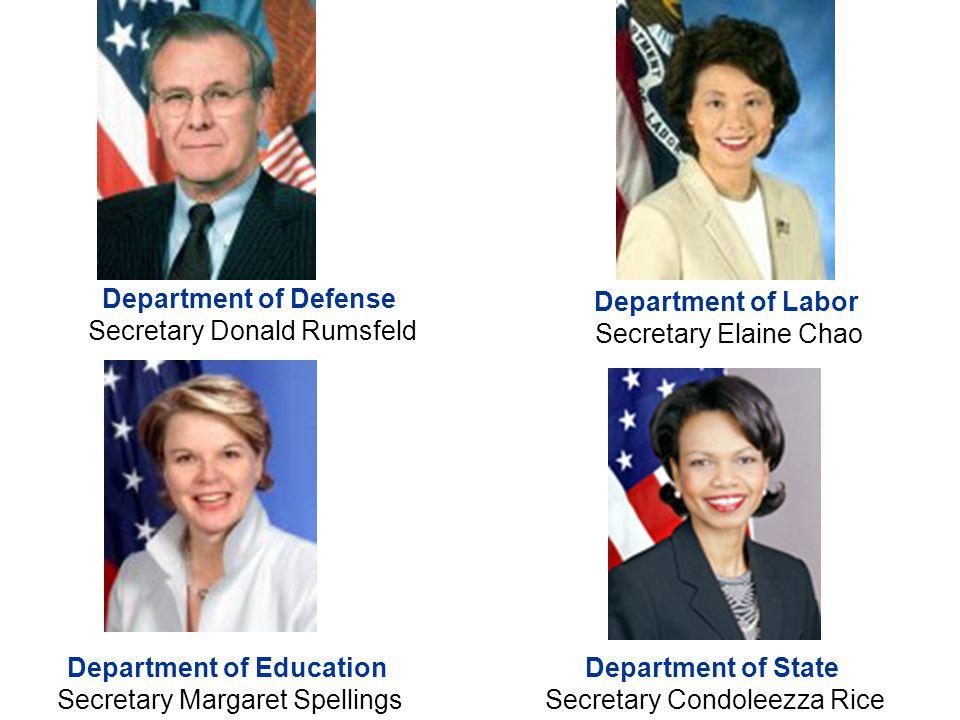 Department of Defense Secretary Donald Rumsfeld Department of Labor Secretary Elaine Chao Department of State Secretary Condoleezza Rice Department of Education Secretary Margaret Spellings