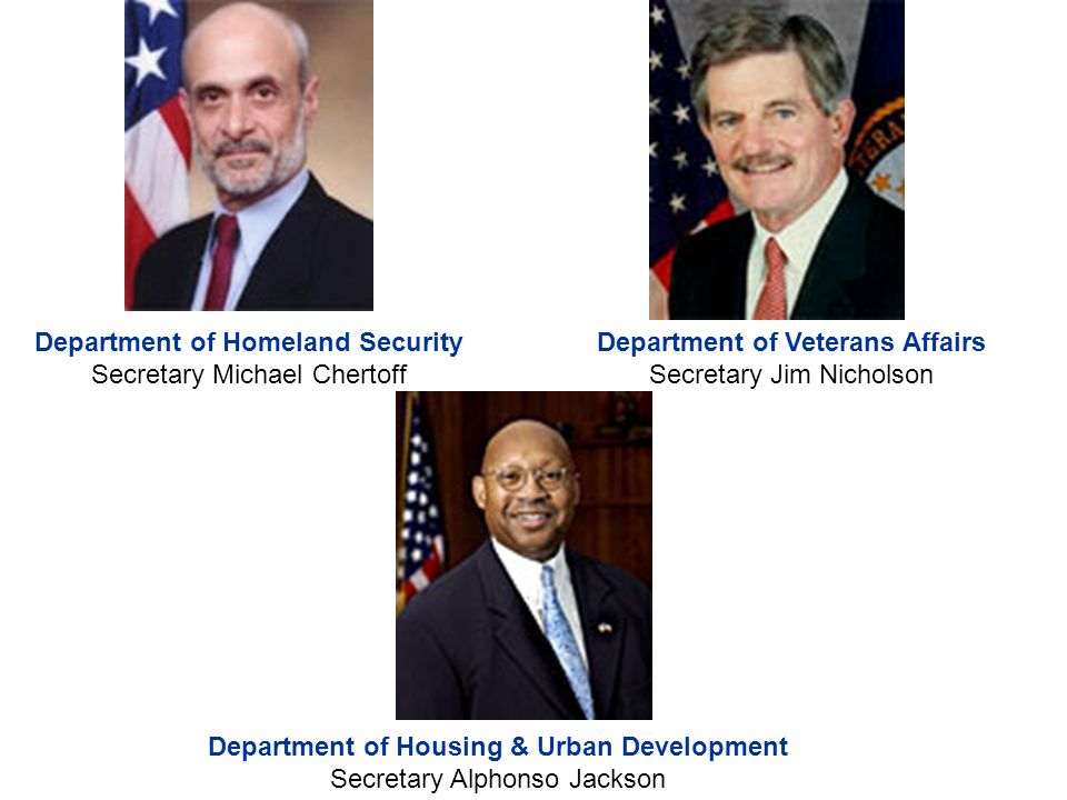Department of Homeland Security Secretary Michael Chertoff Department of Veterans Affairs Secretary Jim Nicholson Department of Housing & Urban Development Secretary Alphonso Jackson