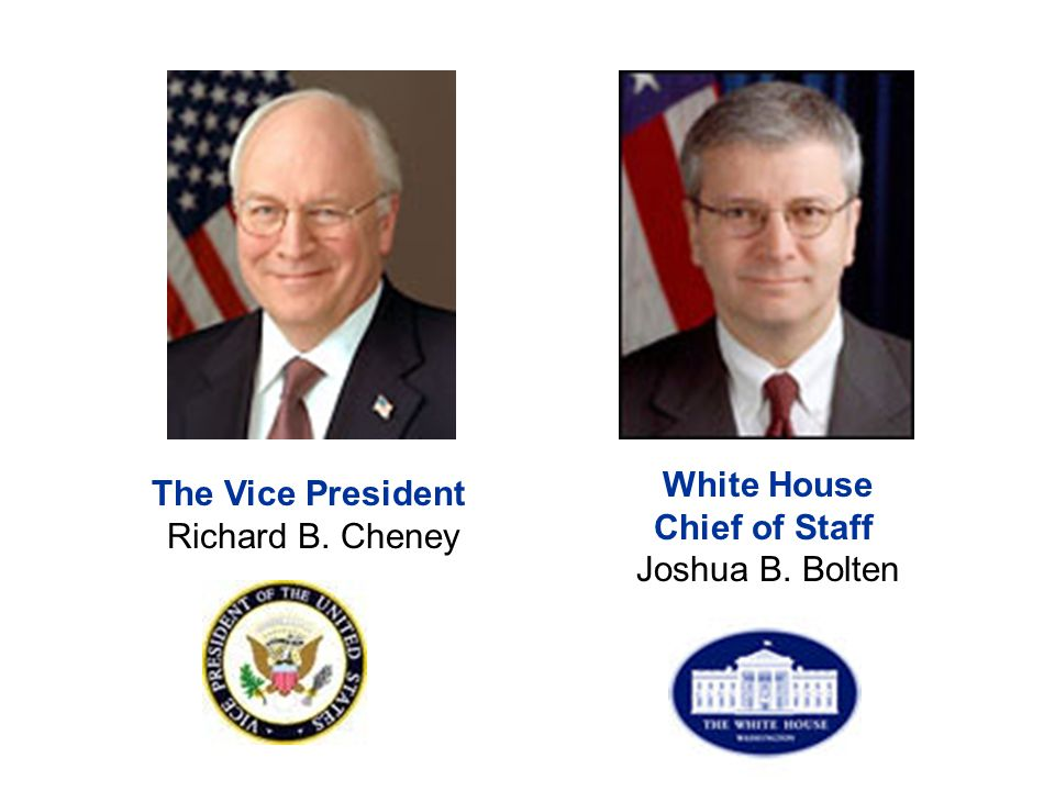 White House Chief of Staff Joshua B. Bolten The Vice President Richard B. Cheney