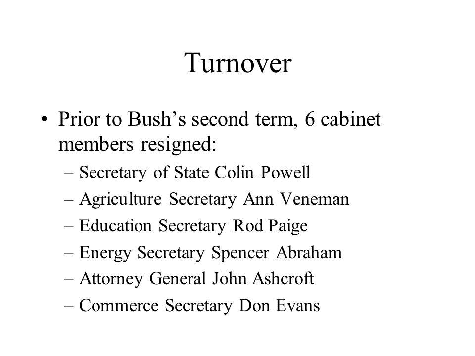 Turnover Prior to Bushs second term, 6 cabinet members resigned: –Secretary of State Colin Powell –Agriculture Secretary Ann Veneman –Education Secret