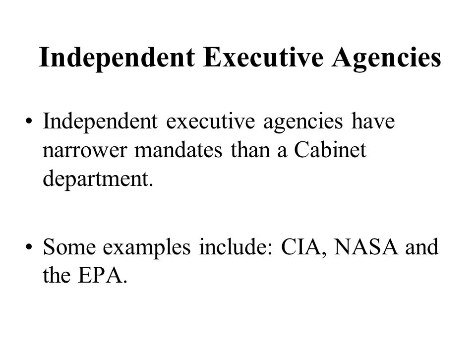 Independent Executive Agencies Independent executive agencies have narrower mandates than a Cabinet department.