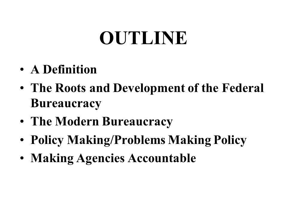 A Definition The Roots and Development of the Federal Bureaucracy The Modern Bureaucracy Policy Making/Problems Making Policy Making Agencies Accountable OUTLINE