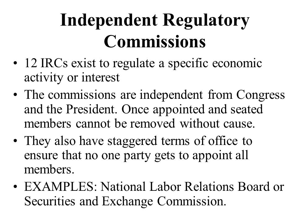 Independent Regulatory Commissions 12 IRCs exist to regulate a specific economic activity or interest The commissions are independent from Congress an