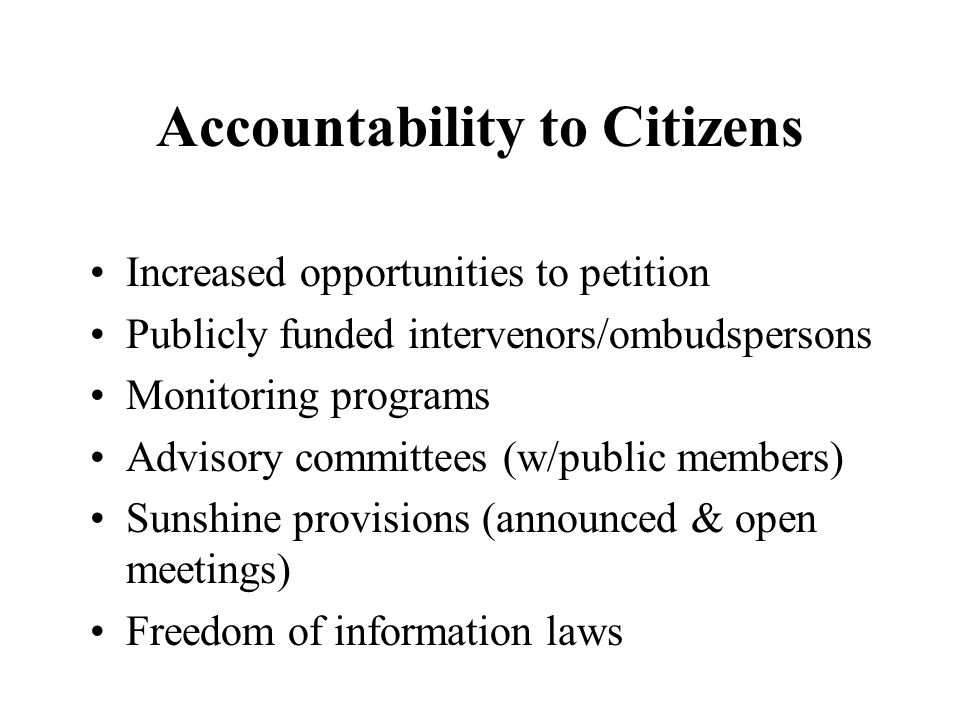 Accountability to Citizens Increased opportunities to petition Publicly funded intervenors/ombudspersons Monitoring programs Advisory committees (w/public members) Sunshine provisions (announced & open meetings) Freedom of information laws