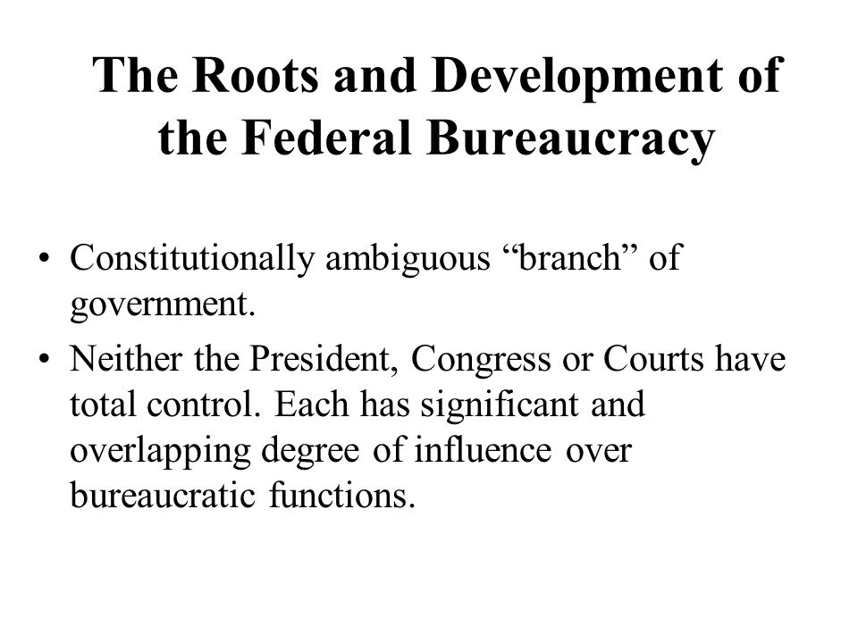 The Roots and Development of the Federal Bureaucracy Constitutionally ambiguous branch of government.