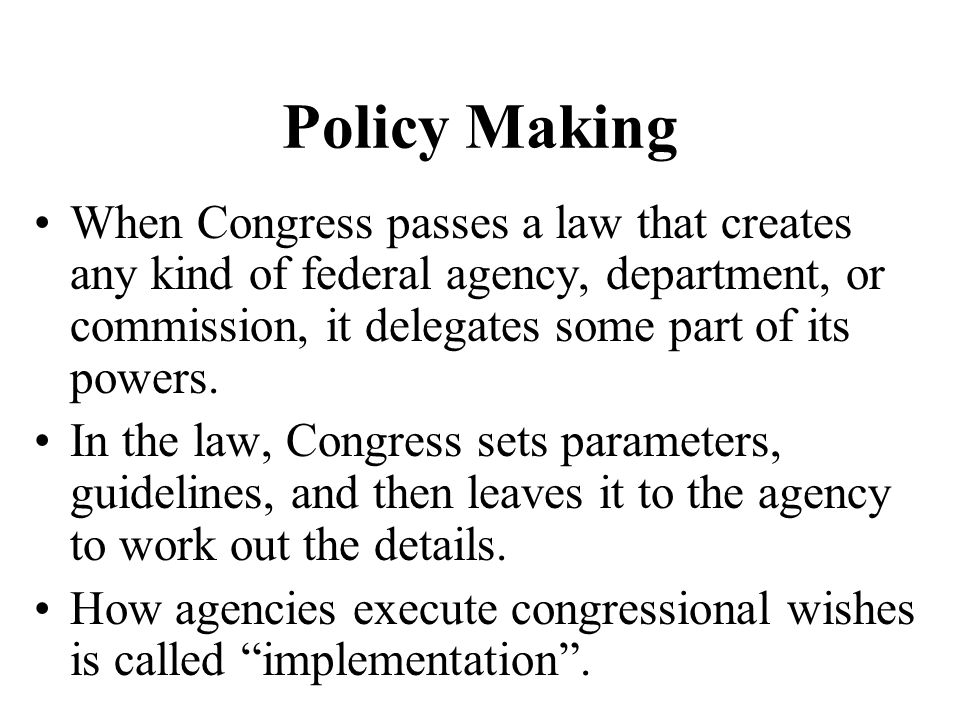 Policy Making When Congress passes a law that creates any kind of federal agency, department, or commission, it delegates some part of its powers.